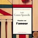 « Pensées sur l'amour », « Pensées sur la liberté », « L'amour, la solitude», « Impromptus »… par André Comte-Sponville